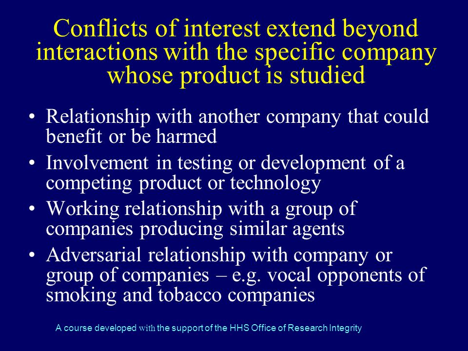 A course developed with the support of the HHS Office of Research Integrity Conflicts of interest extend beyond interactions with the specific company whose product is studied Relationship with another company that could benefit or be harmed Involvement in testing or development of a competing product or technology Working relationship with a group of companies producing similar agents Adversarial relationship with company or group of companies – e.g.