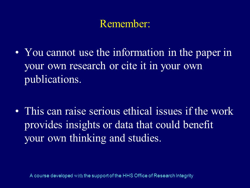 A course developed with the support of the HHS Office of Research Integrity Remember: You cannot use the information in the paper in your own research or cite it in your own publications.