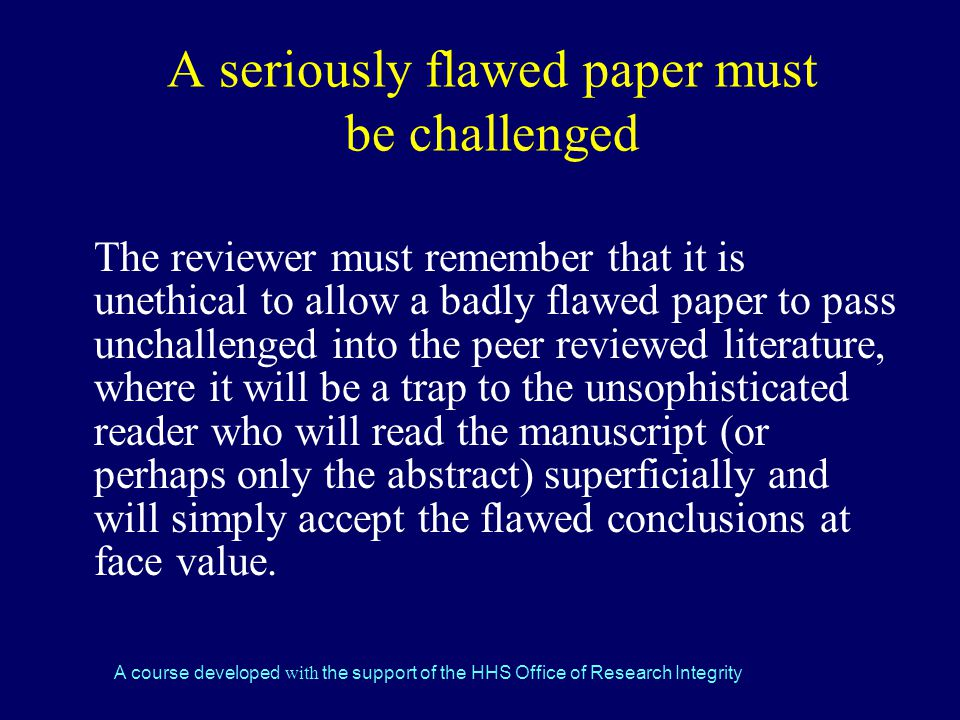 A course developed with the support of the HHS Office of Research Integrity A seriously flawed paper must be challenged The reviewer must remember that it is unethical to allow a badly flawed paper to pass unchallenged into the peer reviewed literature, where it will be a trap to the unsophisticated reader who will read the manuscript (or perhaps only the abstract) superficially and will simply accept the flawed conclusions at face value.