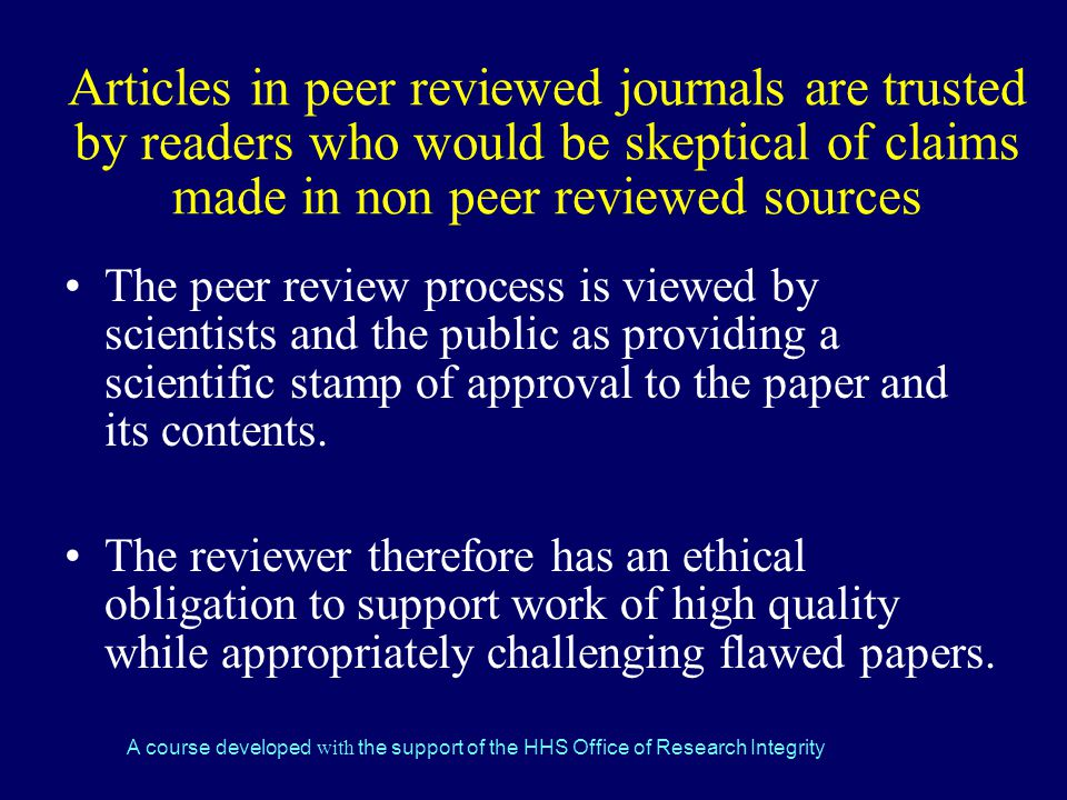 A course developed with the support of the HHS Office of Research Integrity Articles in peer reviewed journals are trusted by readers who would be skeptical of claims made in non peer reviewed sources The peer review process is viewed by scientists and the public as providing a scientific stamp of approval to the paper and its contents.