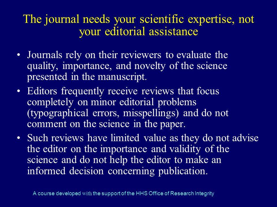 A course developed with the support of the HHS Office of Research Integrity The journal needs your scientific expertise, not your editorial assistance Journals rely on their reviewers to evaluate the quality, importance, and novelty of the science presented in the manuscript.