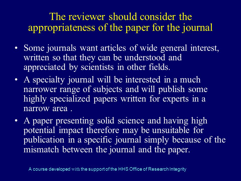 A course developed with the support of the HHS Office of Research Integrity The reviewer should consider the appropriateness of the paper for the journal Some journals want articles of wide general interest, written so that they can be understood and appreciated by scientists in other fields.