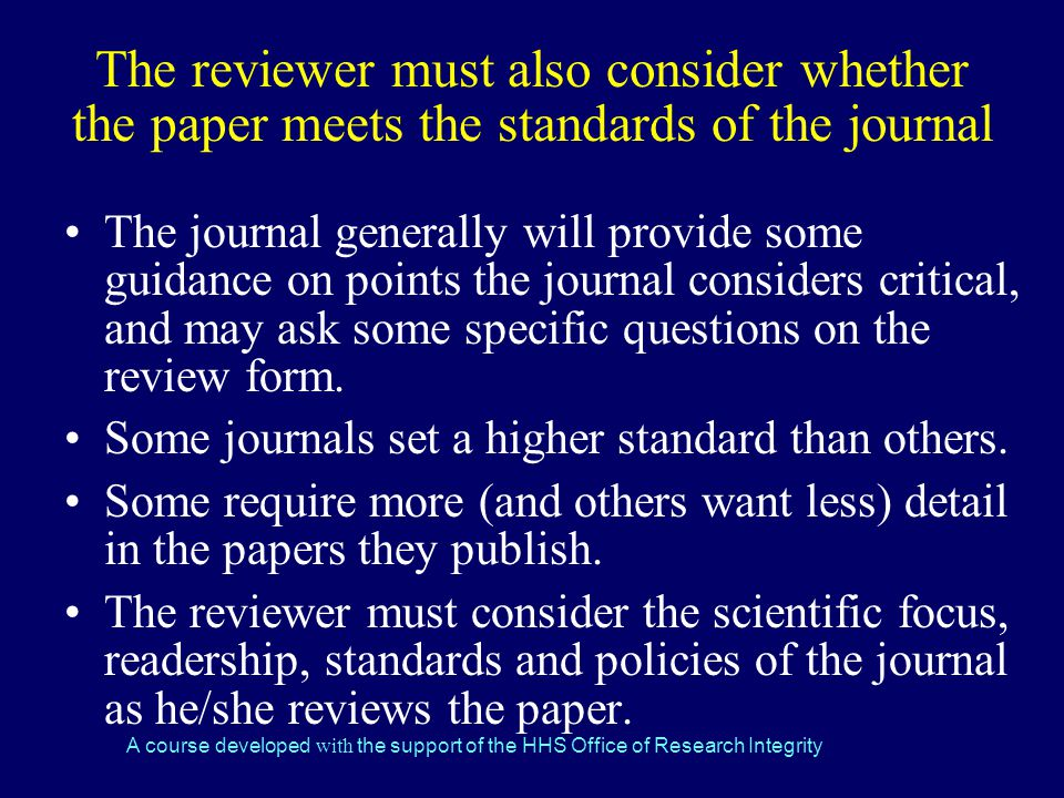 A course developed with the support of the HHS Office of Research Integrity The reviewer must also consider whether the paper meets the standards of the journal The journal generally will provide some guidance on points the journal considers critical, and may ask some specific questions on the review form.