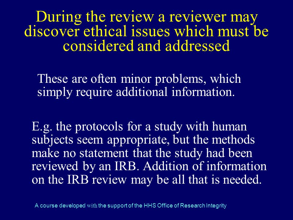 A course developed with the support of the HHS Office of Research Integrity During the review a reviewer may discover ethical issues which must be considered and addressed These are often minor problems, which simply require additional information.