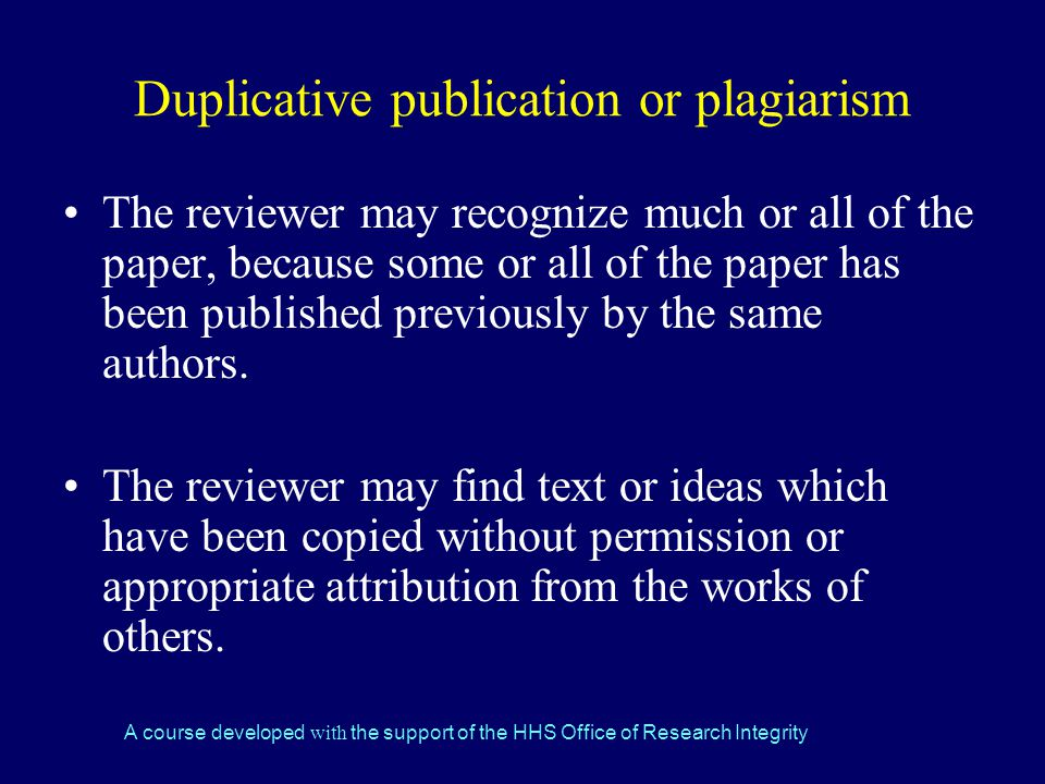 A course developed with the support of the HHS Office of Research Integrity Duplicative publication or plagiarism The reviewer may recognize much or all of the paper, because some or all of the paper has been published previously by the same authors.