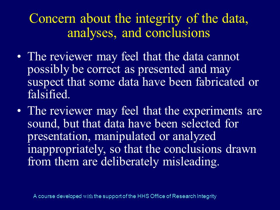 A course developed with the support of the HHS Office of Research Integrity Concern about the integrity of the data, analyses, and conclusions The reviewer may feel that the data cannot possibly be correct as presented and may suspect that some data have been fabricated or falsified.