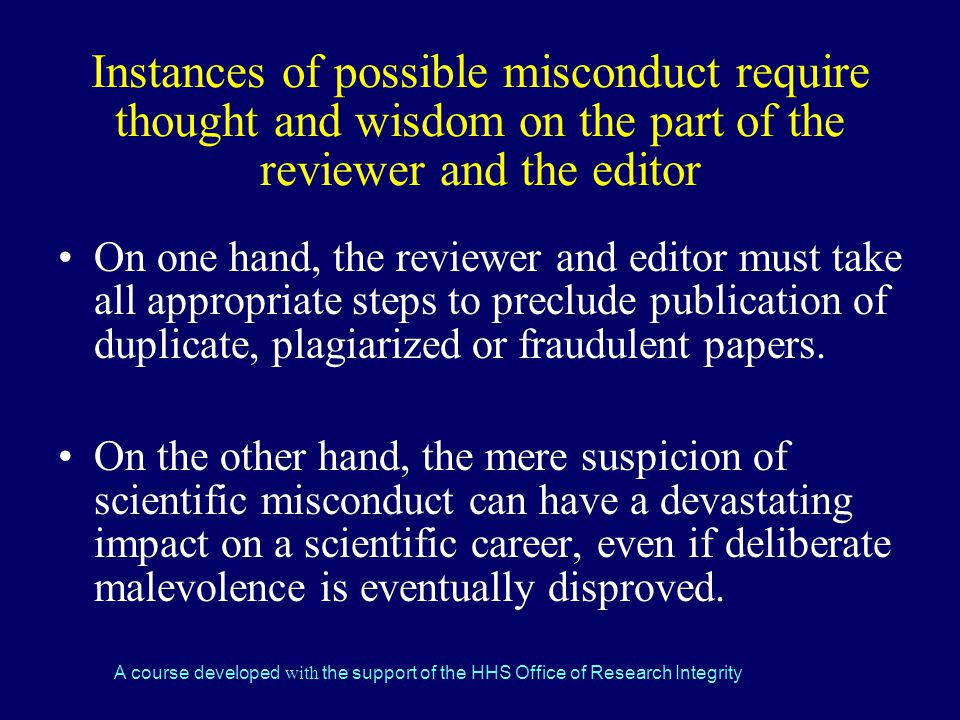 A course developed with the support of the HHS Office of Research Integrity Instances of possible misconduct require thought and wisdom on the part of the reviewer and the editor On one hand, the reviewer and editor must take all appropriate steps to preclude publication of duplicate, plagiarized or fraudulent papers.