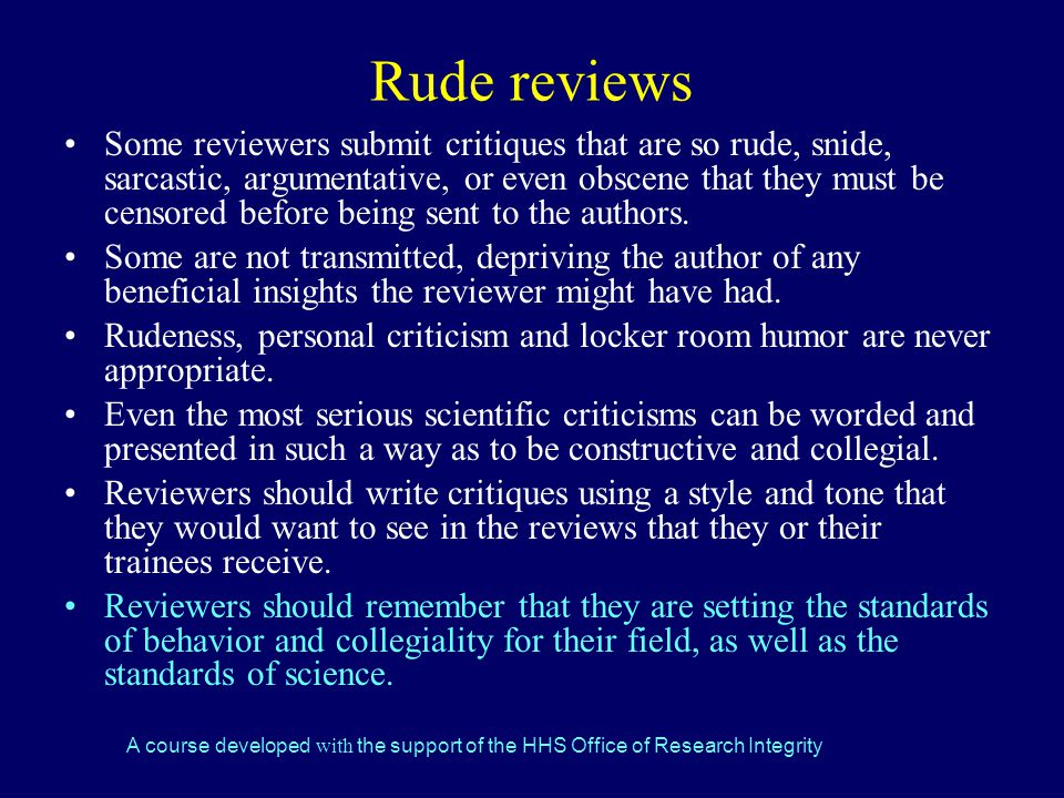 A course developed with the support of the HHS Office of Research Integrity Rude reviews Some reviewers submit critiques that are so rude, snide, sarcastic, argumentative, or even obscene that they must be censored before being sent to the authors.