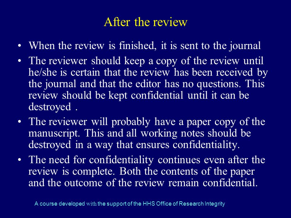 A course developed with the support of the HHS Office of Research Integrity After the review When the review is finished, it is sent to the journal The reviewer should keep a copy of the review until he/she is certain that the review has been received by the journal and that the editor has no questions.
