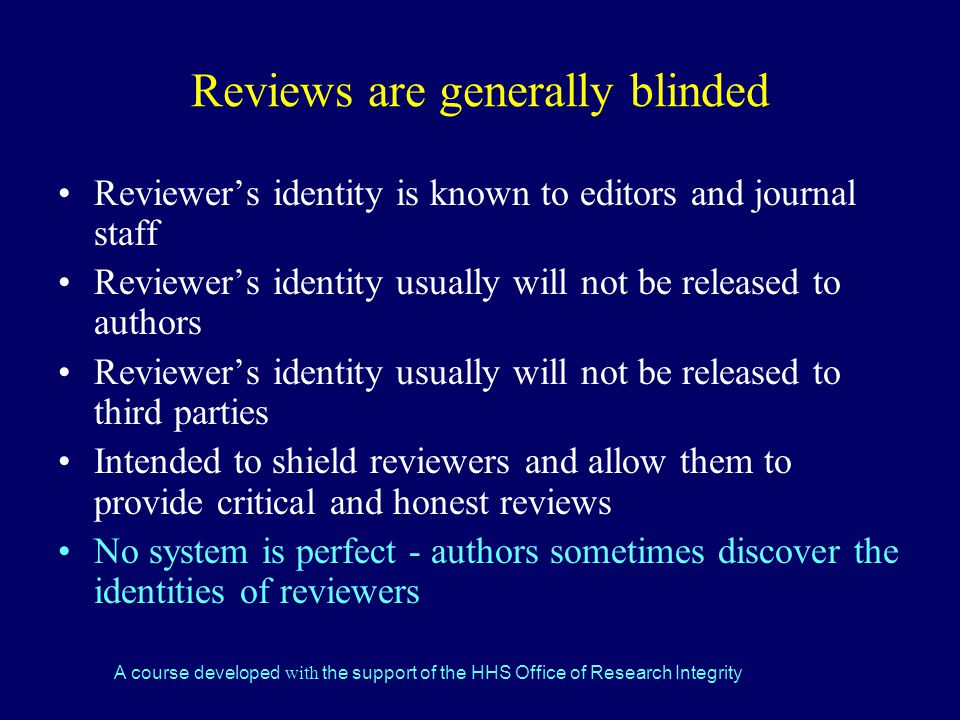 A course developed with the support of the HHS Office of Research Integrity Reviews are generally blinded Reviewer's identity is known to editors and journal staff Reviewer's identity usually will not be released to authors Reviewer's identity usually will not be released to third parties Intended to shield reviewers and allow them to provide critical and honest reviews No system is perfect - authors sometimes discover the identities of reviewers