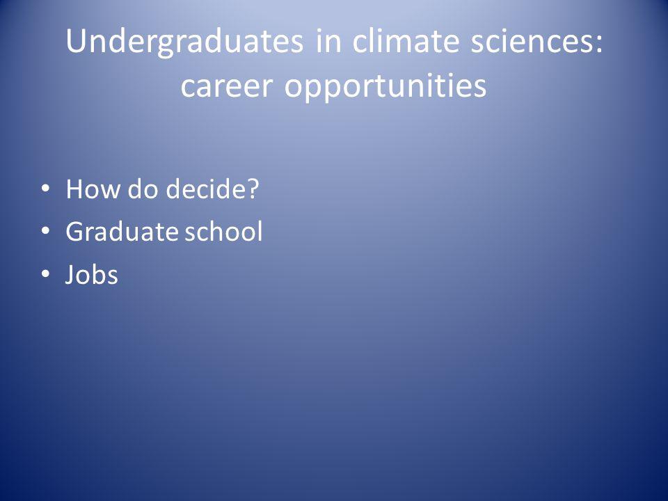 Undergraduates in climate sciences: career opportunities How do decide Graduate school Jobs