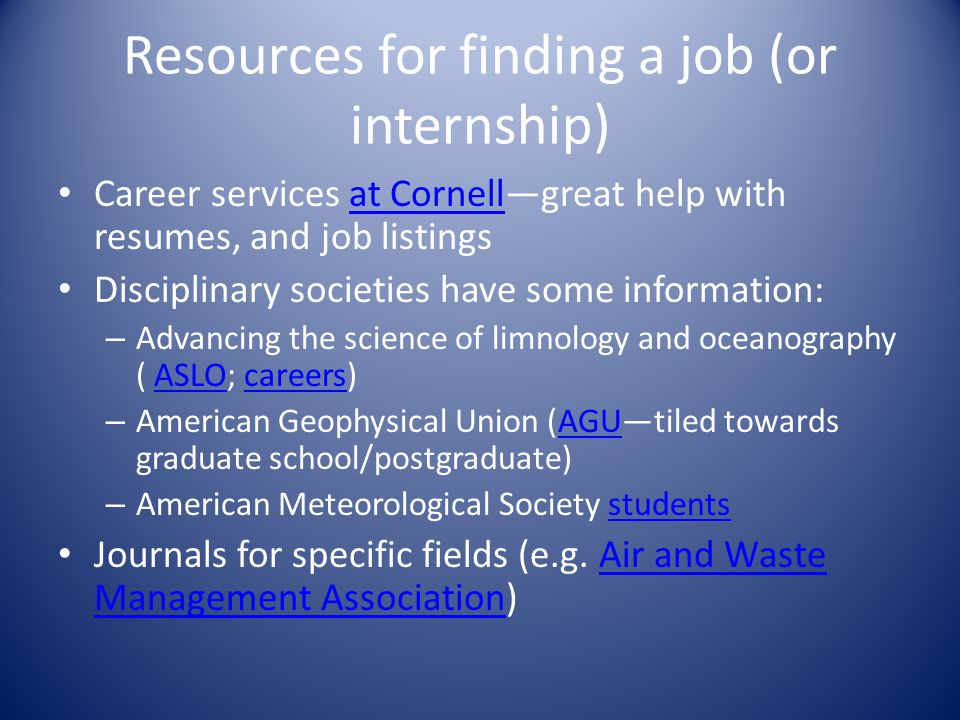 Resources for finding a job (or internship) Career services at Cornell—great help with resumes, and job listingsat Cornell Disciplinary societies have some information: – Advancing the science of limnology and oceanography ( ASLO; careers)ASLOcareers – American Geophysical Union (AGU—tiled towards graduate school/postgraduate)AGU – American Meteorological Society studentsstudents Journals for specific fields (e.g.