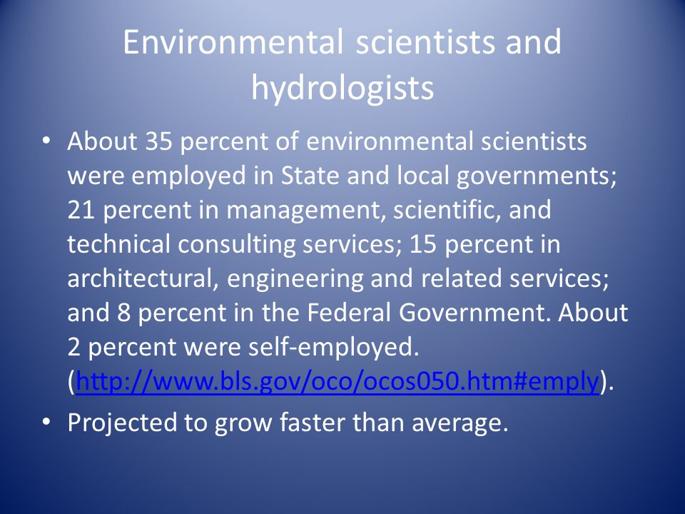 Environmental scientists and hydrologists About 35 percent of environmental scientists were employed in State and local governments; 21 percent in management, scientific, and technical consulting services; 15 percent in architectural, engineering and related services; and 8 percent in the Federal Government.