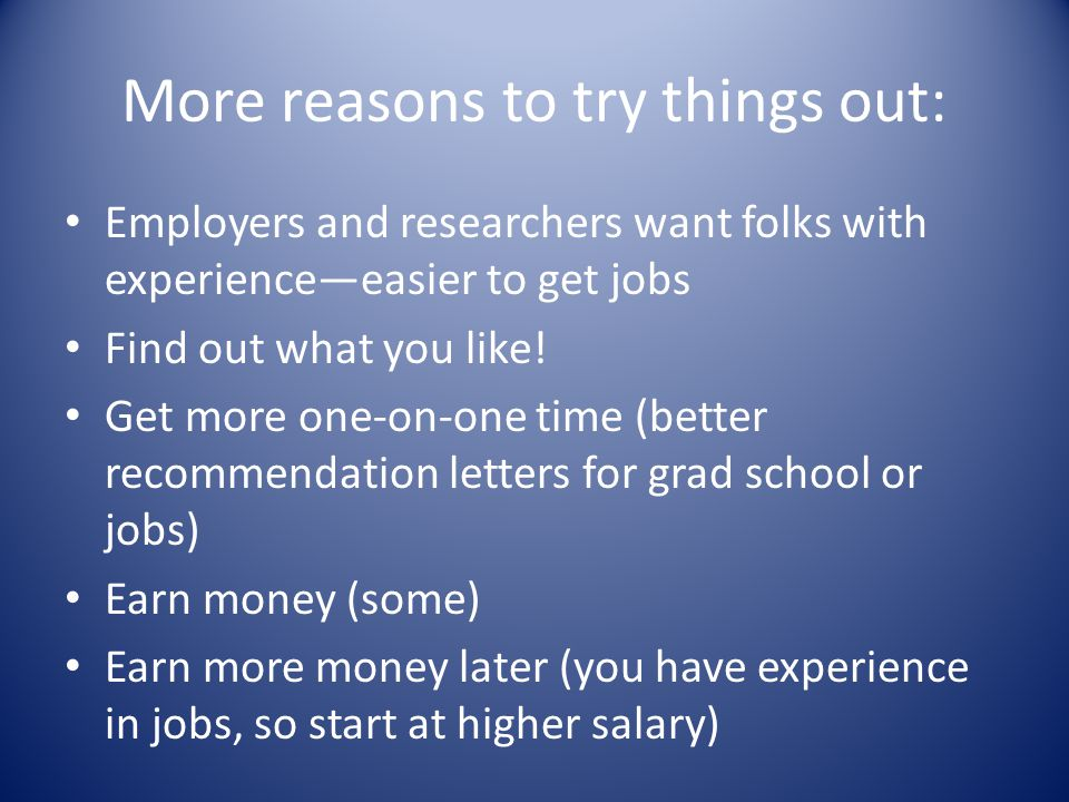 More reasons to try things out: Employers and researchers want folks with experience—easier to get jobs Find out what you like.