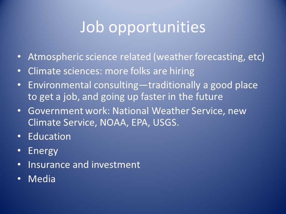 Job opportunities Atmospheric science related (weather forecasting, etc) Climate sciences: more folks are hiring Environmental consulting—traditionally a good place to get a job, and going up faster in the future Government work: National Weather Service, new Climate Service, NOAA, EPA, USGS.