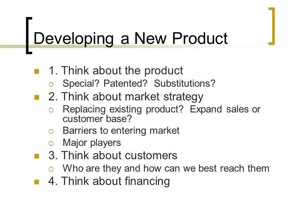 Developing a New Product 1. Think about the product  Special? Patented? Substitutions? 2. Think about market strategy  Replacing existing product? E