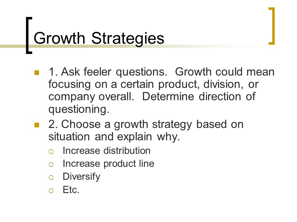 Growth Strategies 1. Ask feeler questions. Growth could mean focusing on a certain product, division, or company overall. Determine direction of quest