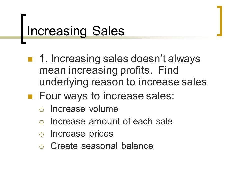 Increasing Sales 1. Increasing sales doesn't always mean increasing profits. Find underlying reason to increase sales Four ways to increase sales:  I