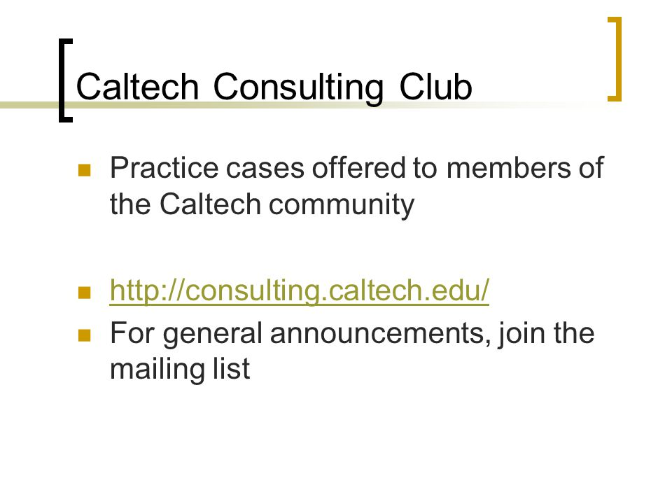 Caltech Consulting Club Practice cases offered to members of the Caltech community http://consulting.caltech.edu/ For general announcements, join the