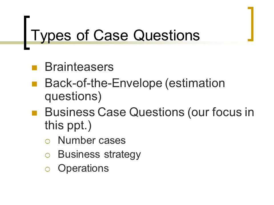 Types of Case Questions Brainteasers Back-of-the-Envelope (estimation questions) Business Case Questions (our focus in this ppt.)  Number cases  Business strategy  Operations