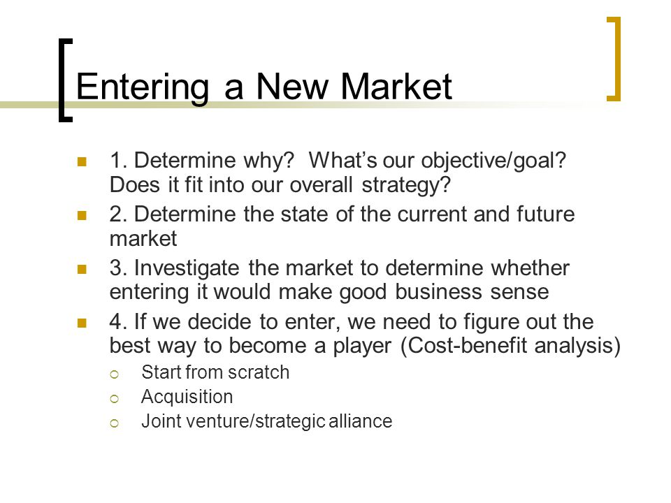 Entering a New Market 1.Determine why. What's our objective/goal.