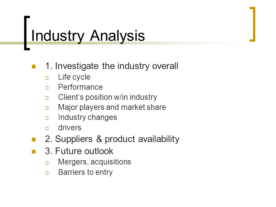 Industry Analysis 1. Investigate the industry overall  Life cycle  Performance  Client's position w/in industry  Major players and market share 