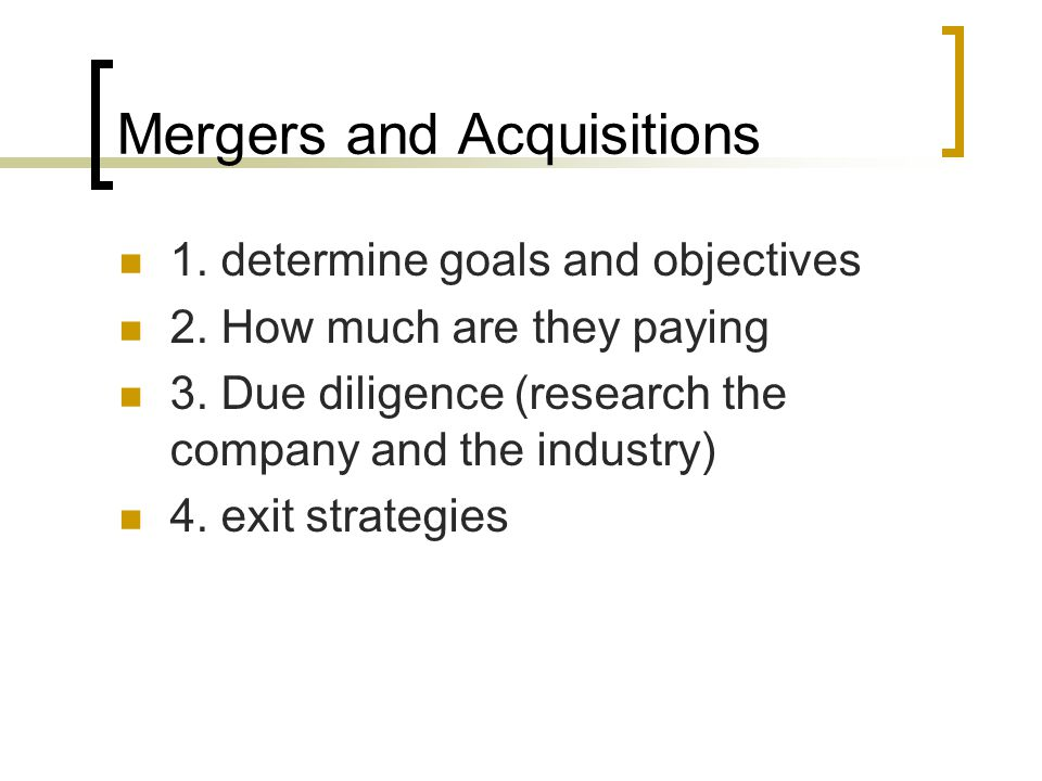 Mergers and Acquisitions 1. determine goals and objectives 2. How much are they paying 3. Due diligence (research the company and the industry) 4. exi