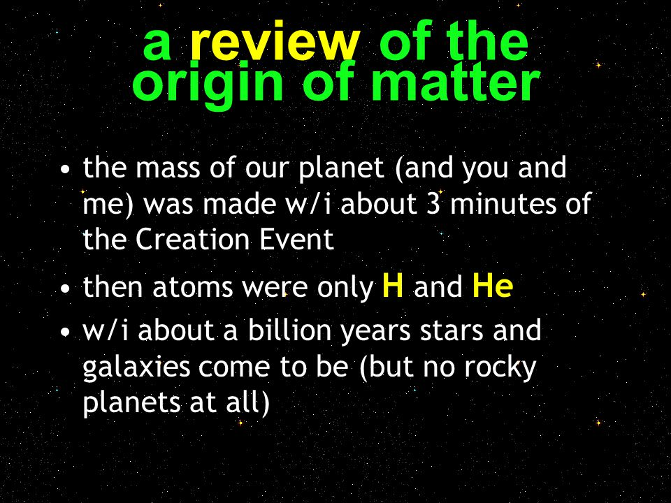 a review of the origin of matter the mass of our planet (and you and me) was made w/i about 3 minutes of the Creation Event then atoms were only H and
