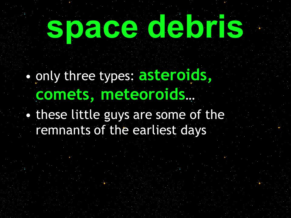 space debris only three types: asteroids, comets, meteoroids … these little guys are some of the remnants of the earliest days