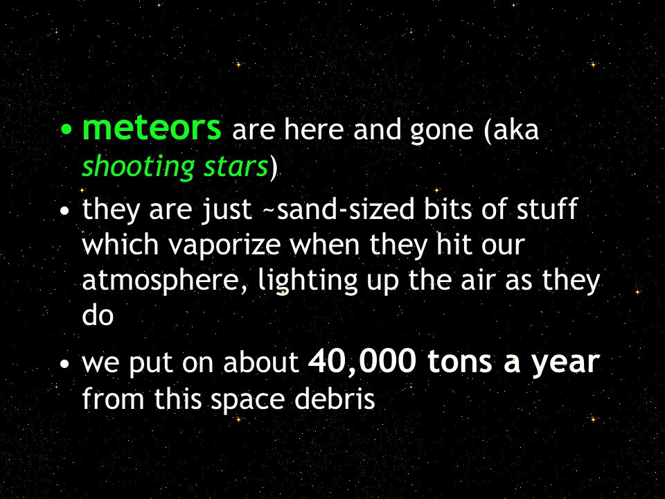 meteors are here and gone (aka shooting stars) they are just ~sand-sized bits of stuff which vaporize when they hit our atmosphere, lighting up the ai