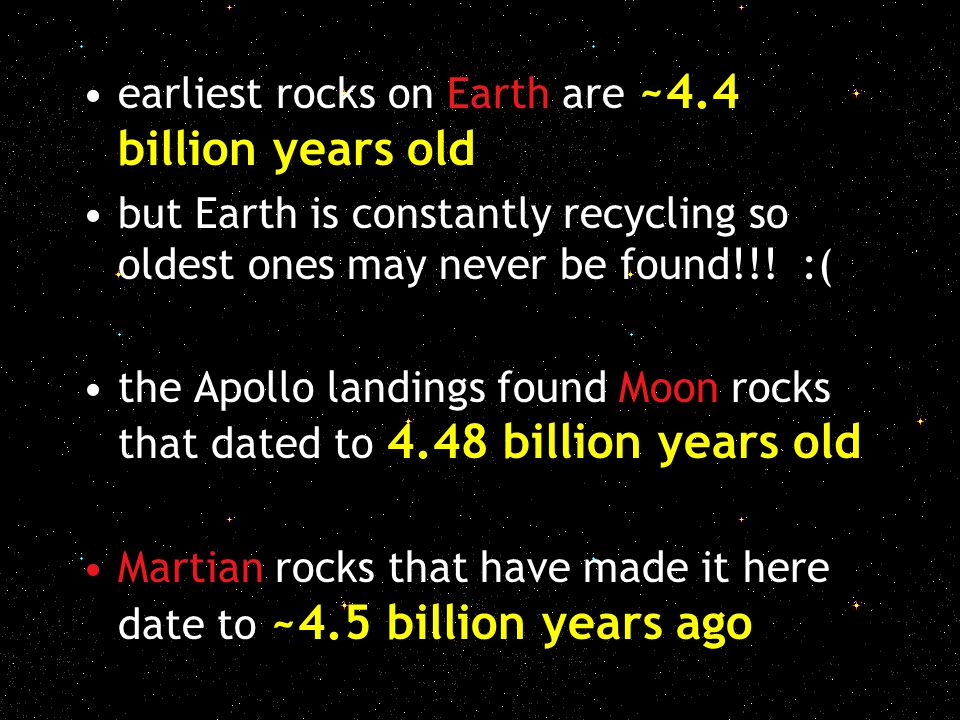 earliest rocks on Earth are ~4.4 billion years old but Earth is constantly recycling so oldest ones may never be found!!! :( the Apollo landings found