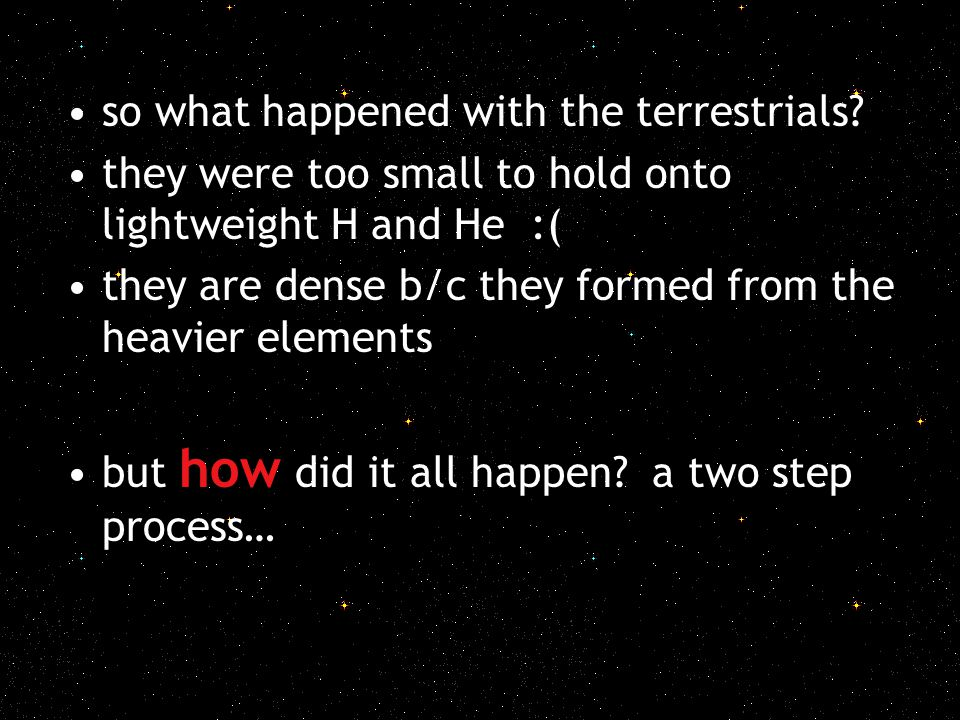 so what happened with the terrestrials? they were too small to hold onto lightweight H and He :( they are dense b/c they formed from the heavier eleme