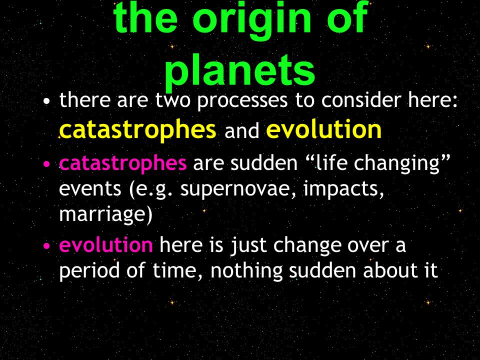 """the origin of planets there are two processes to consider here: catastrophes and evolution catastrophes are sudden """"life changing"""" events (e.g. supern"""