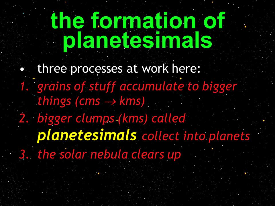 the formation of planetesimals three processes at work here: 1.grains of stuff accumulate to bigger things (cms  kms) 2.bigger clumps (kms) called pl