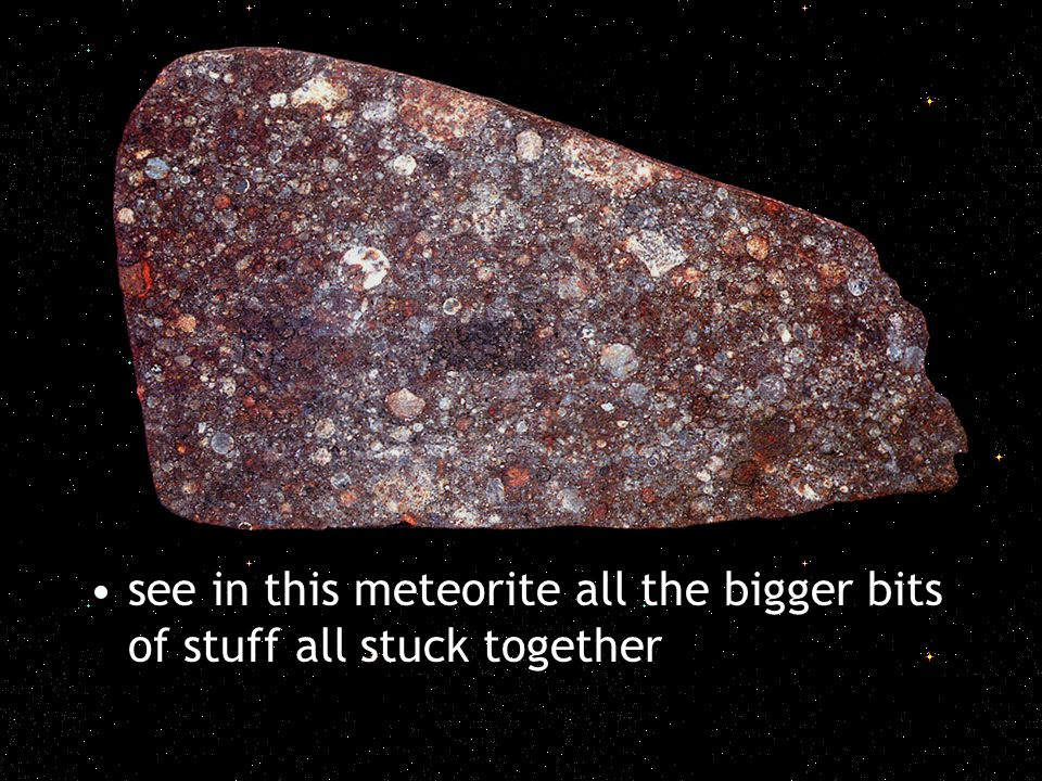 see in this meteorite all the bigger bits of stuff all stuck together