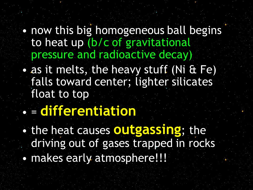 now this big homogeneous ball begins to heat up (b/c of gravitational pressure and radioactive decay) as it melts, the heavy stuff (Ni & Fe) falls tow