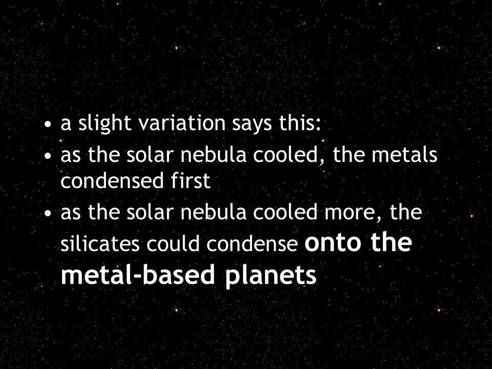 a slight variation says this: as the solar nebula cooled, the metals condensed first as the solar nebula cooled more, the silicates could condense ont