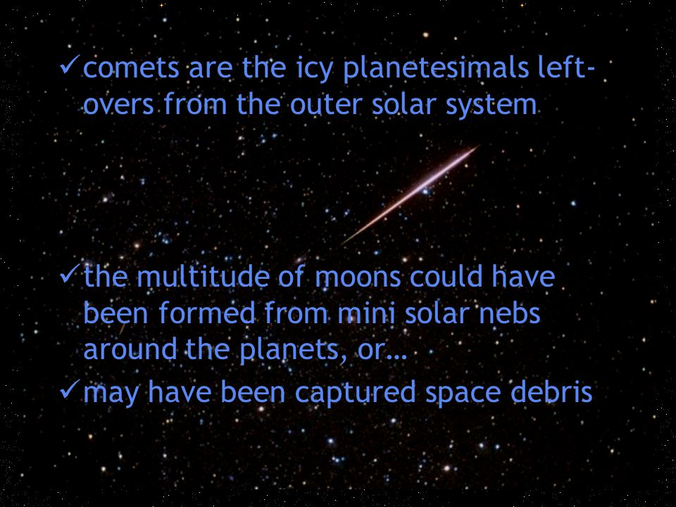 comets are the icy planetesimals left- overs from the outer solar system the multitude of moons could have been formed from mini solar nebs around the