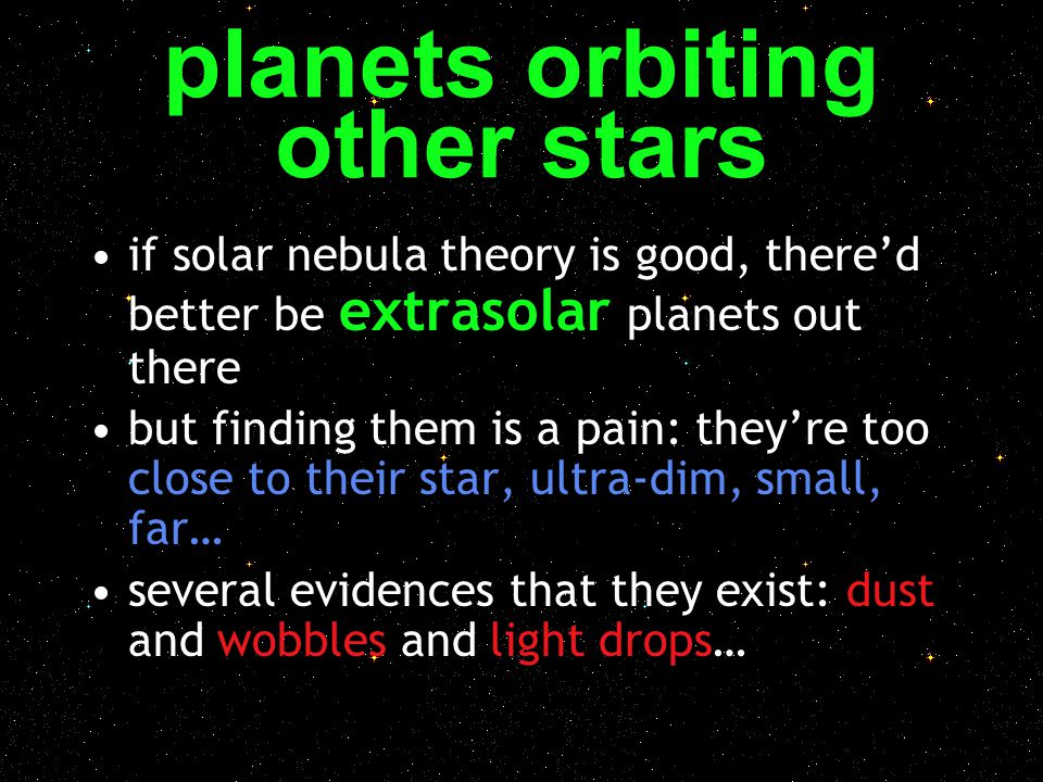 planets orbiting other stars if solar nebula theory is good, there'd better be extrasolar planets out there but finding them is a pain: they're too cl