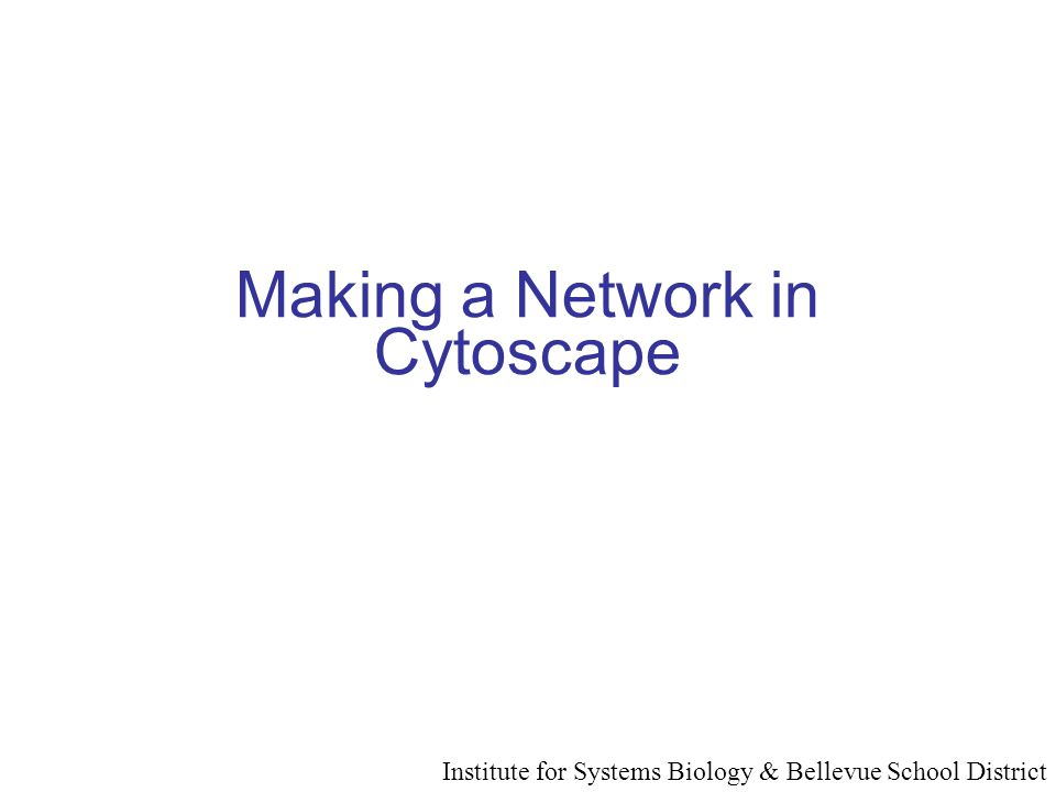 Making a Network in Cytoscape Institute for Systems Biology & Bellevue School District