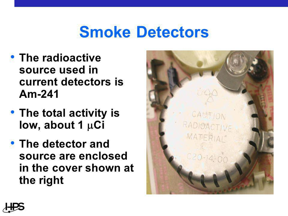Smoke Detectors The radioactive source used in current detectors is Am-241 The total activity is low, about 1  Ci The detector and source are enclosed in the cover shown at the right