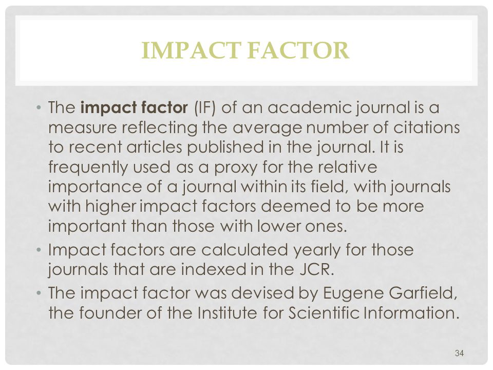IMPACT FACTOR The impact factor (IF) of an academic journal is a measure reflecting the average number of citations to recent articles published in the journal.
