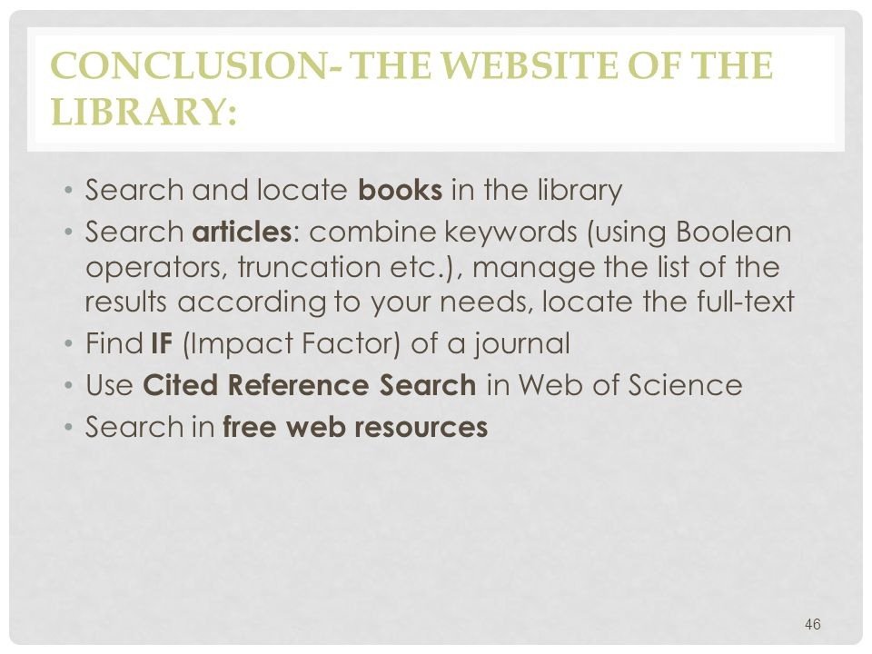 CONCLUSION- THE WEBSITE OF THE LIBRARY: Search and locate books in the library Search articles : combine keywords (using Boolean operators, truncation etc.), manage the list of the results according to your needs, locate the full-text Find IF (Impact Factor) of a journal Use Cited Reference Search in Web of Science Search in free web resources 46