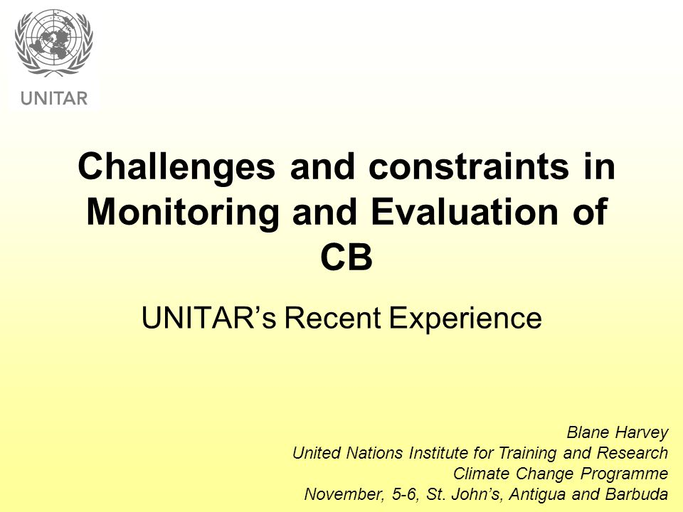 Challenges and constraints in Monitoring and Evaluation of CB UNITAR's Recent Experience Blane Harvey United Nations Institute for Training and Resear