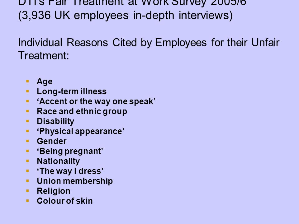 DTI's Fair Treatment at Work Survey 2005/6 (3,936 UK employees in-depth interviews) Individual Reasons Cited by Employees for their Unfair Treatment:  Age  Long-term illness  'Accent or the way one speak'  Race and ethnic group  Disability  'Physical appearance'  Gender  'Being pregnant'  Nationality  'The way I dress'  Union membership  Religion  Colour of skin