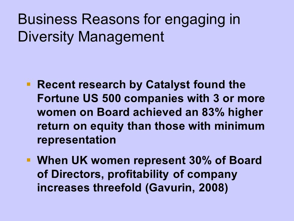 Business Reasons for engaging in Diversity Management  Recent research by Catalyst found the Fortune US 500 companies with 3 or more women on Board achieved an 83% higher return on equity than those with minimum representation  When UK women represent 30% of Board of Directors, profitability of company increases threefold (Gavurin, 2008)