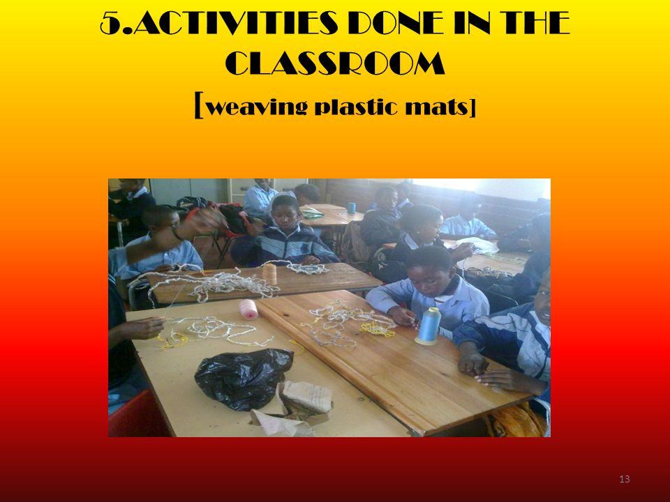 5.ACTIVITIES DONE IN THE CLASSROOM [ weaving plastic mats] 13