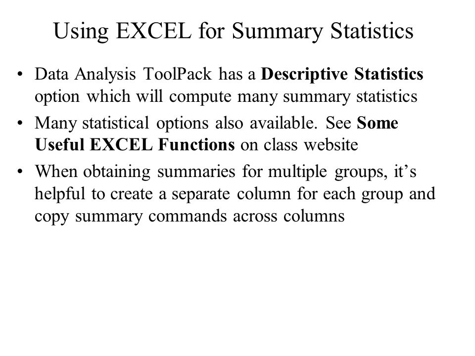 Using EXCEL for Summary Statistics Data Analysis ToolPack has a Descriptive Statistics option which will compute many summary statistics Many statistical options also available.