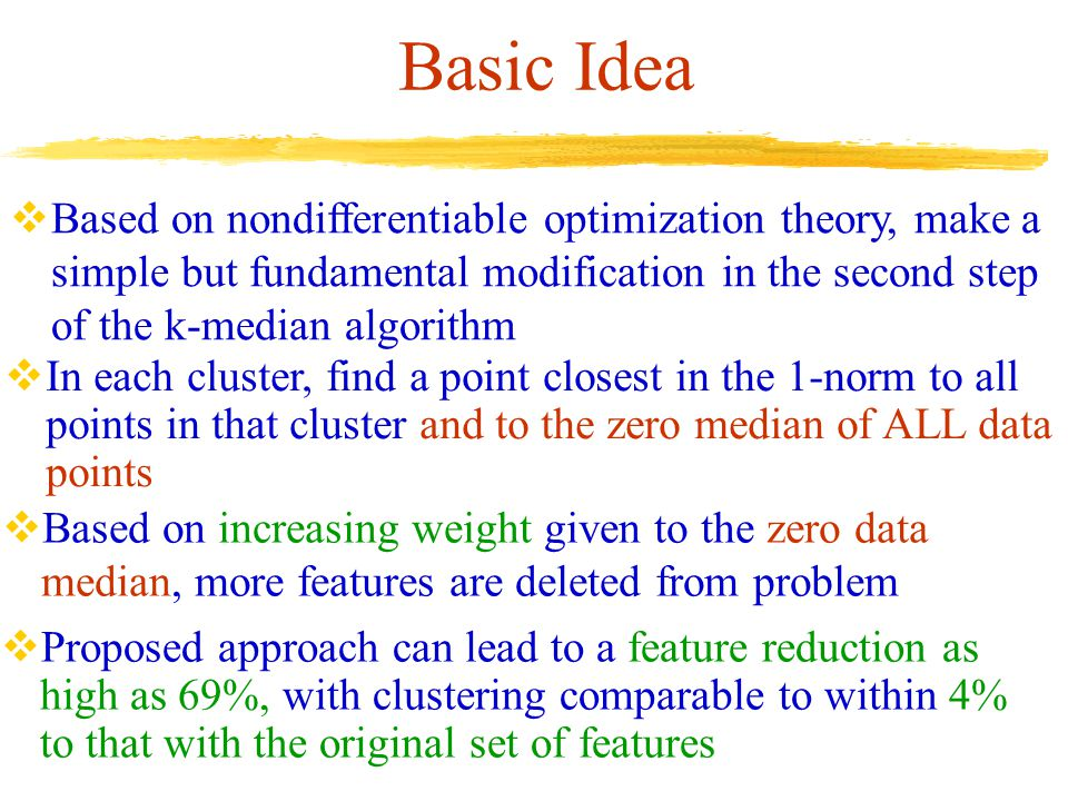 Basic Idea  Based on nondifferentiable optimization theory, make a simple but fundamental modification in the second step of the k-median algorithm  In each cluster, find a point closest in the 1-norm to all points in that cluster and to the zero median of ALL data points  Proposed approach can lead to a feature reduction as high as 69%, with clustering comparable to within 4% to that with the original set of features  Based on increasing weight given to the zero data median, more features are deleted from problem