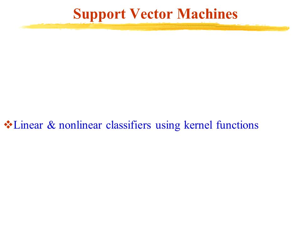 Support Vector Machines  Linear & nonlinear classifiers using kernel functions